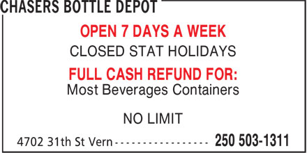 Chasers Bottle Depot (250-503-1311) - Display Ad - OPEN 7 DAYS A WEEK CLOSED STAT HOLIDAYS FULL CASH REFUND FOR: Most Beverages Containers NO LIMIT OPEN 7 DAYS A WEEK CLOSED STAT HOLIDAYS FULL CASH REFUND FOR: Most Beverages Containers NO LIMIT