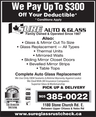 Sure Auto & Glass (905-385-0022) - Display Ad - * * Conditions Apply Family Owned & Operated Since 1987 Also: Glass & Mirror Cut To Size Glass Replacement   All Types Thermal Units Mirrored Walls Sliding Mirror Closet Doors Bevelled Mirror Strips Table Tops Complete Auto Glass Replacement We Use Only OEM Sealants (Lifetime Warranty Against Leaks) We Deal With All Insurance Companies Superior Glass & Workmanship PICK UP & DELIVERY OFFICIAL WINNER 1180 Stone Church Rd. E. Between Upper Ottawa & Nebo Rd www.sureglassrustcheck.ca