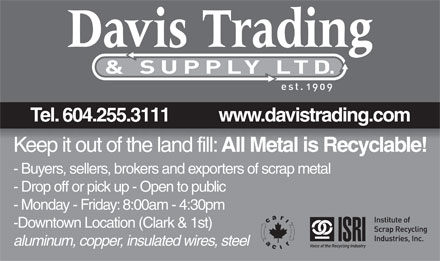 Davis Trading Ltd (604-696-4512) - Display Ad - Tel. 604.255.3111           www.davistrading.com Keep it out of the land fill: All Metal is Recyclable! - Buyers, sellers, brokers and exporters of scrap metal - Drop off or pick up - Open to public - Monday - Friday: 8:00am - 4:30pm -Downtown Location (Clark &amp; 1st) aluminum, copper, insulated wires, steel