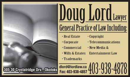 Lord Doug (403-938-4878) - Annonce illustr&eacute;e - Doug Lord Lawyer General Practice of Law Including:  Real Estate   Corporate   Commercial   Copyright  Telecommunications  New Media &amp; Entertainment Law  Wills &amp; Estates   Trademarks 403-938-4878 dlord@lordlaw.ca  Fax: 403-938-4857 305 30 Crystalridge Drv., Okotoks