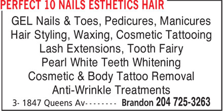 Perfect 10 Nails Esthetics Hair (204-725-3263) - Display Ad - GEL Nails & Toes, Pedicures, Manicures Hair Styling, Waxing, Cosmetic Tattooing Lash Extensions, Tooth Fairy Pearl White Teeth Whitening Cosmetic & Body Tattoo Removal Anti-Wrinkle Treatments GEL Nails & Toes, Pedicures, Manicures Hair Styling, Waxing, Cosmetic Tattooing Lash Extensions, Tooth Fairy Pearl White Teeth Whitening Cosmetic & Body Tattoo Removal Anti-Wrinkle Treatments