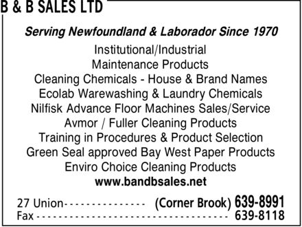 B &amp; B Sales Ltd (709-639-8991) - Display Ad - Serving Newfoundland &amp; Laborador Since 1970 Institutional/Industrial Maintenance Products Cleaning Chemicals - House &amp; Brand Names Ecolab Warewashing &amp; Laundry Chemicals Nilfisk Advance Floor Machines Sales/Service Avmor / Fuller Cleaning Products Training in Procedures &amp; Product Selection Green Seal approved Bay West Paper Products Enviro Choice Cleaning Products www.bandbsales.net  Serving Newfoundland &amp; Laborador Since 1970 Institutional/Industrial Maintenance Products Cleaning Chemicals - House &amp; Brand Names Ecolab Warewashing &amp; Laundry Chemicals Nilfisk Advance Floor Machines Sales/Service Avmor / Fuller Cleaning Products Training in Procedures &amp; Product Selection Green Seal approved Bay West Paper Products Enviro Choice Cleaning Products www.bandbsales.net
