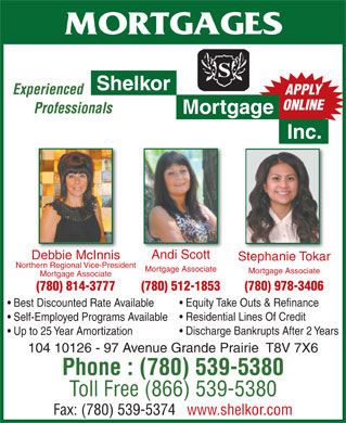 Shelkor Mortgage Inc (780-357-6544) - Display Ad - ONLINE Professionals Mortgage Inc. Andi Scott Debbie McInnis Stephanie Tokar Northern Regional Vice-President Mortgage Associate Mortgage Associate (780) 978-3406 (780) 512-1853(780) 814-3777 Equity Take Outs & Refinance Best Discounted Rate Available Residential Lines Of Credit Self-Employed Programs Available Discharge Bankrupts After 2 Years Up to 25 Year Amortization 104 10126 - 97 Avenue Grande Prairie  T8V 7X6 Phone : (780) 539-5380 Toll Free (866) 539-5380 Fax: (780) 539-5374   www.shelkor.com MORTGAGES Shelkor Experienced APPLY ONLINE Professionals Mortgage Inc. Andi Scott Debbie McInnis Stephanie Tokar Northern Regional Vice-President Mortgage Associate Mortgage Associate (780) 978-3406 (780) 512-1853(780) 814-3777 Equity Take Outs & Refinance Best Discounted Rate Available Residential Lines Of Credit Self-Employed Programs Available APPLY Discharge Bankrupts After 2 Years Up to 25 Year Amortization 104 10126 - 97 Avenue Grande Prairie  T8V 7X6 Phone : (780) 539-5380 Fax: (780) 539-5374   www.shelkor.com Toll Free (866) 539-5380 MORTGAGES Shelkor Experienced