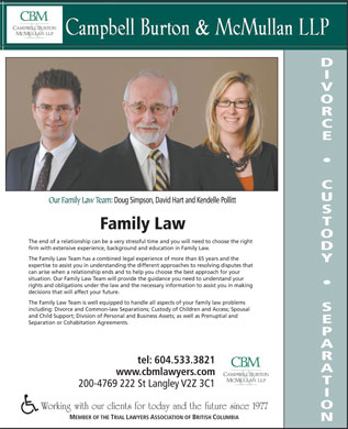 Campbell Burton & McMullan LLP (604-533-3821) - Display Ad - Our Family Law Team: Doug Simpson, David Hart and Kendelle Pollitt Family Law The end of a relationship can be a very stressful time and you will need to choose the right firm with extensive experience, background and education in Family Law. The Family Law Team has a combined legal experience of more than 65 years and the expertise to assist you in understanding the different approaches to resolving disputes that can arise when a relationship ends and to help you choose the best approach for your situation. Our Family Law Team will provide the guidance you need to understand your rights and obligations under the law and the necessary information to assist you in making decisions that will affect your future. The Family Law Team is well equipped to handle all aspects of your family law problems including: Divorce and Common-law Separations; Custody of Children and Access; Spousal and Child Support; Division of Personal and Business Assets; as well as Prenuptial and Separation or Cohabitation Agreements. tel: 604.533.3821 www.cbmlawyers.com 200-4769 222 St Langley V2Z 3C1 Working with our clients for today and the future since 1977 MEMBER OF THE TRIAL LAWYERS ASSOCIATION OF BRITISH COLUMBIA