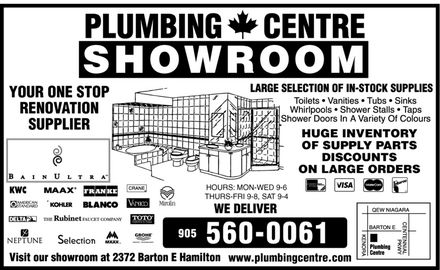 Plumbing Centre (905-560-0061) - Display Ad - Plumbing Centre Showroom Your One Stop Renovation Supplier Large Selection Of In-Stock Supplies Toilets Vanities Tubs Sinks Whirlpools Shower Stalls Taps Shower Doors In A Variety Of Colours Huge Inventory of Supply Parts Discounts on Large Orders BAIN ULTRA KWC MAAX FRANKE CRANE AMERICAN STANDARD KOHLER BLANCO VANICO Mirolin DELTA THE Rubinet FAUCET COMPANY TOTO Perfection by Design NEPTUNE Selection GROHE FAUCET TECHNOLOGY MAAX Inc. Hours: Mon-Wed  9-6 Thurs-Fri  9-8, Sat  9-4 We Deliver 905 560-0061 American Express Cards Welcome Visa Mastercard Interac Visit our showroom at 2372 Barton E Hamilton www.plumbingcentre.com