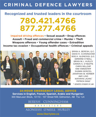 Beresh Aloneissi O'Neill Hurley O'Keeffe Millsap (780-412-1520) - Annonce illustrée - CRIMINAL DEFENCE LAWYERS Recognized and trusted leaders in the courtroom 780.421.4766 877.277.4766 Impaired driving offences   Sexual assault   Drug offences Assault   Fraud and commercial crime   Murder   Theft Weapons offences   Young offender cases   Extradition Income tax evasion   Occupational health offences   Criminal appeals BRIAN A. BERESH, Q.C. DAVID R. CUNNINGHAM BOB H. ALONEISSI, Q.C. EDMOND O NEILL CHRIS MILLSAP KIM HARDSTAFF SHAWN GERSTEL JONATHAN W. KERBER AMY LIND KATHRYN LAURIE PATRICK BIGG DENOTES STUDENT AT LAW 24-HOUR EMERGENCY LEGAL ADVICE Services in English, French, Spanish, Arabic and Hungarian 300 MacLean Block, 10110 - 107 Street NW, Edmonton, AB  T5J 1J4 www.libertylaw.ca BRIAN M.J. HURLEY EAMON A. O KEEFFE