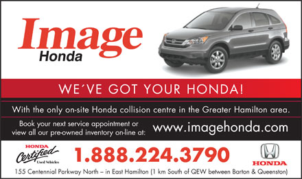 Honda Image (1-888-224-3790) - Annonce illustr&eacute;e - WE&acute;VE GOT YOUR HONDA! With the only on-site Honda collision centre in the Greater Hamilton area. Book your next service appointment or www.imagehonda.com view all our pre-owned inventory on-line at: 1.888.224.3790 155 Centennial Parkway North - in East Hamilton (1 km South of QEW between Barton &amp; Queenston)