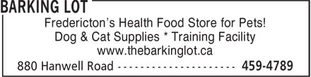 Barking Lot (506-459-4789) - Display Ad - Fredericton's Health Food Store for Pets! Dog & Cat Supplies * Training Facility www.thebarkinglot.ca Fredericton's Health Food Store for Pets! Dog & Cat Supplies * Training Facility www.thebarkinglot.ca
