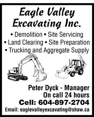 Eagle Valley Excavating Inc (604-897-2704) - Annonce illustrée - Eagle Valley Excavating Inc. Demolition  Site Servicing  Land Clearing  Site Preparation Trucking and Aggregate Supply Peter Dyck Manager On call 24 hours Cell: 604-897-2704 Email: eaglevalleyexcavating@shaw.ca
