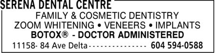 SeRena Dental Centre (604-594-0588) - Display Ad - FAMILY & COSMETIC DENTISTRY ZOOM WHITENING ¿ VENEERS ¿ IMPLANTS BOTOX® DOCTOR ADMINISTERED FAMILY & COSMETIC DENTISTRY ZOOM WHITENING ¿ VENEERS ¿ IMPLANTS BOTOX® DOCTOR ADMINISTERED