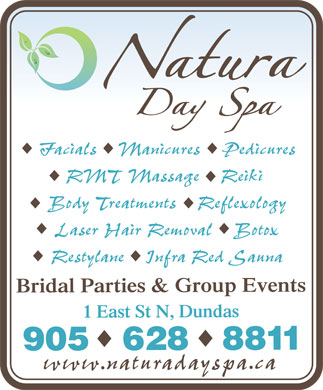 Natura Day Spa (905-628-8811) - Display Ad - Natura Day Spa Facials  Manicures  Pedicures RMT Massage Reiki Body Treatments  Reflexology Laser Hair Removal  Botox Restylane  Infra Red Sauna Bridal Parties & Group Events 1 East St N, Dundas 905 628 8811 www.naturaspa.ca