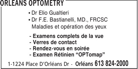 Orleans Optometry (613-824-2000) - Annonce illustrée - Orleans Optometry Dr. E. GUALTIERI, OD Dr. F.E. BASTIANELLI ,MD.,FRCSC Diseases and Surgery of the Eyes Complete Family Eye Care Retinal Laser Scanning Laser Surgery Consultations Evenings Appointments Bilingual Services 613.824.2000 1-1224, Place d'Orleans Dr., Orléans ON K1C 7K3  Orleans Optometry Dr. E. GUALTIERI, OD Dr. F.E. BASTIANELLI ,MD.,FRCSC Diseases and Surgery of the Eyes Complete Family Eye Care Retinal Laser Scanning Laser Surgery Consultations Evenings Appointments Bilingual Services 613.824.2000 1-1224, Place d'Orleans Dr., Orléans ON K1C 7K3