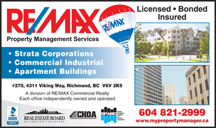 RE/MAX Property Management Services (604-238-2535) - Annonce illustrée - Licensed   Bonded Insured Strata Corporations Commercial Industrial Apartment Buildings #270, 4311 Viking Way, Richmond, BC  V6V 2K9 A division of RE/MAX Commercial Realty Each office independently owned and operated 604 821-2999 www.mypropertymanager.ca  Licensed   Bonded Insured Strata Corporations Commercial Industrial Apartment Buildings #270, 4311 Viking Way, Richmond, BC  V6V 2K9 A division of RE/MAX Commercial Realty Each office independently owned and operated 604 821-2999 www.mypropertymanager.ca  Licensed   Bonded Insured Strata Corporations Commercial Industrial Apartment Buildings #270, 4311 Viking Way, Richmond, BC  V6V 2K9 A division of RE/MAX Commercial Realty Each office independently owned and operated 604 821-2999 www.mypropertymanager.ca  Licensed   Bonded Insured Strata Corporations Commercial Industrial Apartment Buildings #270, 4311 Viking Way, Richmond, BC  V6V 2K9 A division of RE/MAX Commercial Realty Each office independently owned and operated 604 821-2999 www.mypropertymanager.ca