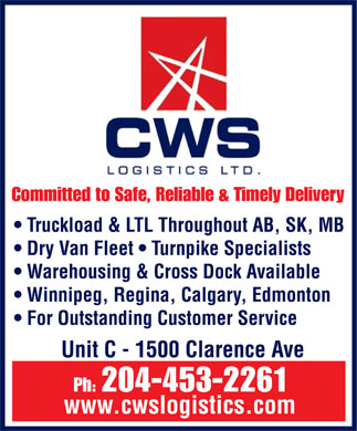 CWS Logistics Ltd (204-474-2278) - Display Ad - CWS logistics ltd.  Committed to Safe, Reliable & Timely Delivery Truckload & LTL Throughout AB, SK, MB Dry Van Fleet  Turnpike Specialists Warehousing & Cross Dock Available Winnipeg, Regina, Calgary, Edmonton For Outstanding Customer Service Unit C 1500 Clarence Ave Ph: 204-453-2261 www.cwslogistics.com  CWS logistics ltd.  Committed to Safe, Reliable & Timely Delivery Truckload & LTL Throughout AB, SK, MB Dry Van Fleet  Turnpike Specialists Warehousing & Cross Dock Available Winnipeg, Regina, Calgary, Edmonton For Outstanding Customer Service Unit C 1500 Clarence Ave Ph: 204-453-2261 www.cwslogistics.com