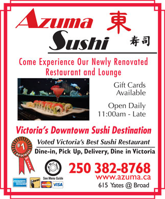 Azuma Sushi (250-382-8768) - Display Ad - Come Experience Our Newly Renovated Restaurant and Lounge Gift Cards Available Open Daily 11:00am - Late Victoria s Downtown Sushi Destination Voted Victoria s Best Sushi Restaurant Dine-in, Pick Up, Delivery, Dine in Victoria 13th Y E AR 250 382-8768 www.azuma.ca See Menu Guide 615  Yates @ Broad
