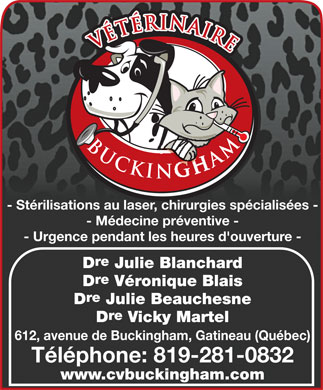 Clinique V&eacute;t&eacute;rinaire de Buckingham (819-281-0832) - Annonce illustr&eacute;e - - St&eacute;rilisations au laser, chirurgies sp&eacute;cialis&eacute;es - - M&eacute;decine pr&eacute;ventive - - Urgence pendant les heures d'ouverture - re D Julie Blanchard re D V&eacute;ronique Blais re D Julie Beauchesne re D Vicky Martel 612, avenue de Buckingham, Gatineau (Qu&eacute;bec) T&eacute;l&eacute;phone: 819-281-0832 www.cvbuckingham.com