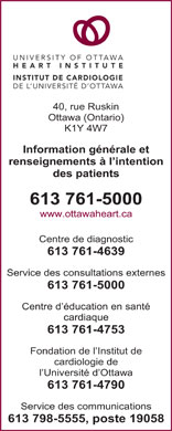 University of Ottawa Heart Institute (613-761-5000) - Annonce illustrée - Heart Health Education Centre 613 761-4753 University of Ottawa Heart Institute Foundation 613 761-4790 Department of Communications 613 798-5555 X19058 UNIVERSITY OF OTTAWA HEART INSTITUTE INSTITUT DE CARDIOLOGIE DE L UNIVERSITÉ D OTTAWA 40 Ruskin St. Ottawa, Ontario K1Y 4W7 General Inquiries and Patient Information 613 761-5000 www.ottawaheart.ca Diagnostic Centre 613 761-4639 Outpatient Clinic 613761-5000