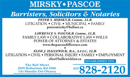 Mirsky Pascoe (613-828-2120) - Annonce illustr&eacute;e - Barristers, Solicitors &amp; Notaries PETER S. MIRSKY,B. Comm., LL.B. LITIGATION   CIVIL   MUNICIPAL   FAMILY petersmirsky@bellnet.ca LAWRENCE S. PASCOE,B. Comm., LL.B. FAMILY LAW   COLLABORATIVE LAW   WILLS POWER OF ATTORNEY &amp; ESTATES www.thepascoedifference.com ELISE J. HALLEWICK, B.A., A.I.I.C., LL.B. LITIGATION   CIVIL   PERSONAL INJURY   FAMILY   EMPLOYMENT elise@hallewicklaw.ca ESTABLISHED 1974 The Bell Mews 2039 Robertson Rd #300 613 (At Moodie Dr) Ottawa 828-2120 Barristers, Solicitors &amp; Notaries PETER S. MIRSKY,B. Comm., LL.B. LITIGATION   CIVIL   MUNICIPAL   FAMILY petersmirsky@bellnet.ca LAWRENCE S. PASCOE,B. Comm., LL.B. FAMILY LAW   COLLABORATIVE LAW   WILLS POWER OF ATTORNEY &amp; ESTATES www.thepascoedifference.com ELISE J. HALLEWICK, B.A., A.I.I.C., LL.B. LITIGATION   CIVIL   PERSONAL INJURY   FAMILY   EMPLOYMENT elise@hallewicklaw.ca ESTABLISHED 1974 The Bell Mews 2039 Robertson Rd #300 613 (At Moodie Dr) Ottawa 828-2120