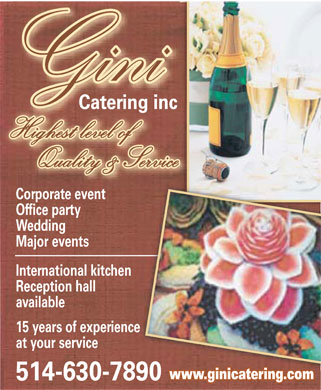 Gini Catering Inc (514-630-7890) - Annonce illustrée - GINI Catering inc Highest level of Quality & Service Corporate event Office party Wedding Major events International kitchen Reception hall available 15 years of experience at your service 514-630-7890 www.ginicatering.com