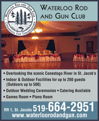 Waterloo Rod & Gun Club Association Hall (519-664-2951) - Annonce illustrée - WATERLOO ROD AND GUN CLUB Overlooking the scenic Conestogo River in St. Jacob s Indoor & Outdoor Facilities for up to 260 guests (Outdoors up to 500) Outdoor Wedding Ceremonies   Catering Available Games Room   Piano Room RR 1, St. Jacobs 519-664-2951 www.waterloorodandgun.com