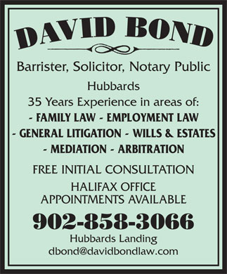 Bond David (902-858-3066) - Annonce illustrée - Barrister, Solicitor, Notary Public Hubbards 35 Years Experience in areas of: - FAMILY LAW - EMPLOYMENT LAW - GENERAL LITIGATION - WILLS & ESTATES - MEDIATION - ARBITRATION FREE INITIAL CONSULTATION HALIFAX OFFICE APPOINTMENTS AVAILABLE 902-858-3066 Hubbards Landing Barrister, Solicitor, Notary Public Hubbards 35 Years Experience in areas of: - FAMILY LAW - EMPLOYMENT LAW - GENERAL LITIGATION - WILLS & ESTATES - MEDIATION - ARBITRATION FREE INITIAL CONSULTATION HALIFAX OFFICE APPOINTMENTS AVAILABLE 902-858-3066 Hubbards Landing