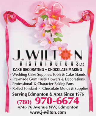 J Wilton Distributors Ltd (780-401-9830) - Display Ad - Ltd CAKE DECORATING   CHOCOLATE MAKING - Wedding Cake Supplies, Tools & Cake Stands - Pre-made Gum Paste Flowers & Decorations - Professional  & Character Baking Pans - Rolled Fondant  -  Chocolate Molds & Supplies (780) 970-6674 4746 76 Avenue NW, Edmonton www.j-wilton.com Serving Edmonton & Area Since 1976