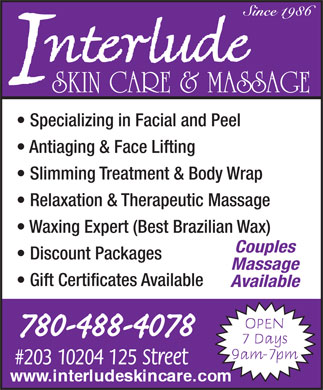 Interlude Skin Care & Massage (780-488-4078) - Display Ad - SKIN CARE & MASSAGE Specializing in Facial and Peel Antiaging & Face Lifting Slimming Treatment & Body Wrap Relaxation & Therapeutic Massage Waxing Expert (Best Brazilian Wax) Couples Discount Packages Massage Gift Certificates Available Available SKIN CARE & MASSAGE Specializing in Facial and Peel Antiaging & Face Lifting Slimming Treatment & Body Wrap Relaxation & Therapeutic Massage Waxing Expert (Best Brazilian Wax) Couples Discount Packages Massage Gift Certificates Available Available