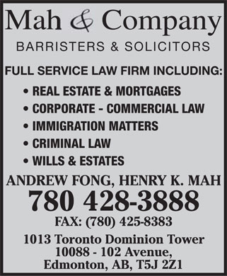 Mah & Co (780-428-3888) - Annonce illustrée - Mah Company BARRISTERS & SOLICITORS FULL SERVICE LAW FIRM INCLUDING: REAL ESTATE & MORTGAGES CORPORATE - COMMERCIAL LAW IMMIGRATION MATTERS CRIMINAL LAW WILLS & ESTATES ANDREW FONG, HENRY K. MAH 780 428-3888 FAX: (780) 425-8383 1013 Toronto Dominion Tower 10088 - 102 Avenue, Edmonton, AB, T5J 2Z1