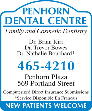 Penhorn Dental Centre (902-465-4210) - Annonce illustrée - Dr. Brian Kiri Dr. Trevor Bowes Dr. Nathalie Bouchard* Penhorn Plaza 569 Portland Street Computerized Direct Insurance Submissions *Service Disponible En Francais Dr. Brian Kiri Dr. Trevor Bowes Dr. Nathalie Bouchard* Penhorn Plaza 569 Portland Street Computerized Direct Insurance Submissions *Service Disponible En Francais