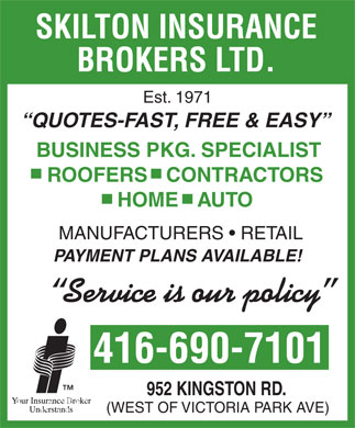 Skilton Insurance Brokers Ltd (416-690-7101) - Display Ad - MANUFACTURERS   RETAIL PAYMENT PLANS AVAILABLE! Service is our policy 416-690-7101 952 KINGSTON RD. (WEST OF VICTORIA PARK AVE) SKILTON INSURANCE BROKERS LTD. Est. 1971 QUOTES-FAST, FREE & EASY BUSINESS PKG. SPECIALIST ROOFERS   CONTRACTORS HOME   AUTO MANUFACTURERS   RETAIL PAYMENT PLANS AVAILABLE! Service is our policy 416-690-7101 952 KINGSTON RD. (WEST OF VICTORIA PARK AVE) SKILTON INSURANCE BROKERS LTD. Est. 1971 QUOTES-FAST, FREE & EASY BUSINESS PKG. SPECIALIST ROOFERS   CONTRACTORS HOME   AUTO