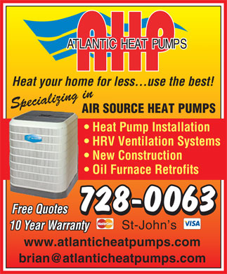 Atlantic Heat Pumps (709-728-0063) - Display Ad - Heat your home for less...use the best! Specializing in AIR SOURCE HEAT PUMPS Heat Pump Installation HRV Ventilation Systems New Construction Oil Furnace Retrofits 728-0063 Free Quotes St-John s 10 Year Warranty www.atlanticheatpumps.com brian@atlanticheatpumps.com