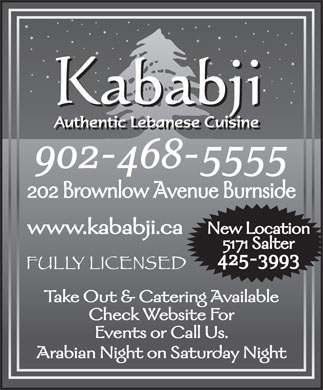 Kababji Authentic Lebanese Cuisine (902-468-5555) - Display Ad - 202 Brownlow Avenue Burnside New Location www.kababji.ca 5171 Salter 425-3993 Take Out &amp; Catering Available Check Website For Events or Call Us. Arabian Night on Saturday Night 902-468-5555