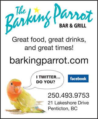 Barking Parrot Bar The (250-493-9753) - Display Ad - Great food, great drinks, and great times! barkingparrot.com I TWITTER DO YOU? 250.493.9753 21 Lakeshore Drive Penticton, BC