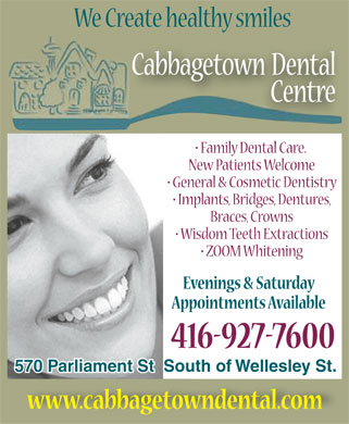 Cabbagetown Dental Centre (416-927-7600) - Display Ad - We Create healthy smiles Cabbagetown Dental Centre Family Dental Care. New Patients Welcome General & Cosmetic Dentistry Implants, Bridges, Dentures, Braces, Crowns Wisdom Teeth Extractions !ZOOM Whitening Evenings & Saturday Appointments Available 416-927-7600 570 Parliament St  South of Wellesley St. www.cabbagetowndental.com
