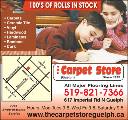 Carpet Store The (519-821-7366) - Annonce illustr&eacute;e - 100 S OF ROLLS IN STOCK Royal Rd Since 1995 (Guelph) Woodlawn Rd W All Major Flooring Lines Elmira Rd N Massey Rd 519-821-7366 Speedvale Ave WImperial Rd N 617 Imperial Rd N Guelph Free Hours: Mon-Tues 9-6, Wed-Fri 9-8, Saturday 9-5 Shop-at-Home Service www.thecarpetstoreguelph.ca Carpets Ceramic Tile Vinyl Hardwood Laminates Bamboo Cork