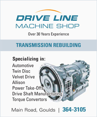 Drive Line Machine Shop (709-364-3105) - Display Ad - DRIVE LINE MACHINE SHOP Over 30 Years Experience TRANSMISSION REBUILDING Specializing in: Automotive Twin Disc Velvet Drive Allison Power Take-Offs Drive Shaft Manufacturing Torque Convertors Main Road, Goulds 364-3105 DRIVE LINE MACHINE SHOP Over 30 Years Experience TRANSMISSION REBUILDING Specializing in: Automotive Twin Disc Velvet Drive Allison Power Take-Offs Drive Shaft Manufacturing Torque Convertors Main Road, Goulds 364-3105