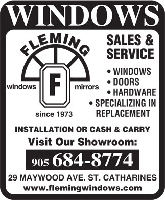 Fleming Windows & Mirrors (905-684-8774) - Display Ad - WINDOWS SALES & SERVICE WINDOWS DOORS HARDWARE SPECIALIZING IN since 1973 REPLACEMENT INSTALLATION OR CASH & CARRY Visit Our Showroom: 905 684-8774 29 MAYWOOD AVE. ST. CATHARINES www.flemingwindows.com  WINDOWS SALES & SERVICE WINDOWS DOORS HARDWARE SPECIALIZING IN since 1973 REPLACEMENT INSTALLATION OR CASH & CARRY Visit Our Showroom: 905 684-8774 29 MAYWOOD AVE. ST. CATHARINES www.flemingwindows.com