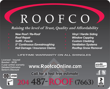 Roofco (204-800-1062) - Annonce illustrée - Raising the level of  Trust, Quality and Affordability LIFETIME WARRANTY ON ALL SHINGLES Licensed - Insured Bonded - WCB 5 year written warranty www.RoofcoOnline.com Detailed Estimates Senior s Discount r Call eeaf tf tif tCall for a fast free estimate 204 487-ROOF (7663)