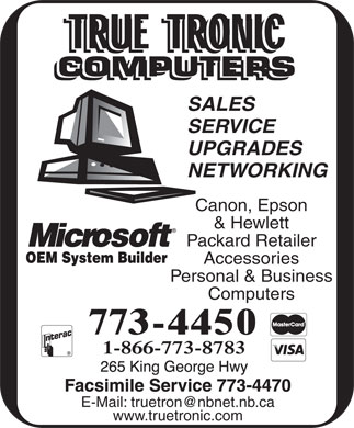 True Tronic Computers Sales & Service (506-773-4450) - Display Ad - SALES SERVICE UPGRADES NETWORKING Canon, Epson & Hewlett Packard Retailer Accessories Personal & Business Computers E-Mail: truetron@nbnet.nb.ca www.truetronic.com