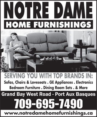 Notre Dame Home Furnishings (709-695-7490) - Display Ad - SERVING YOU WITH TOP BRANDS IN: Sofas, Chairs & Loveseats . GE Appliances . Electronics Bedroom Furniture . Dining Room Sets . & More www.notredamehomefurnishings.ca SERVING YOU WITH TOP BRANDS IN: Sofas, Chairs & Loveseats . GE Appliances . Electronics Bedroom Furniture . Dining Room Sets . & More www.notredamehomefurnishings.ca