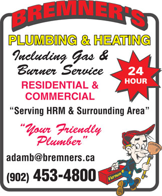 Bremner's Plumbing & Heating (902-453-4800) - Display Ad - PLUMBING & HEATING Including Gas & Burner Service RESIDENTIAL & COMMERCIAL Serving HRM & Surrounding Area Your Friendly Plumber (902) 453-4800 PLUMBING & HEATING Including Gas & Burner Service RESIDENTIAL & COMMERCIAL Serving HRM & Surrounding Area Your Friendly Plumber (902) 453-4800