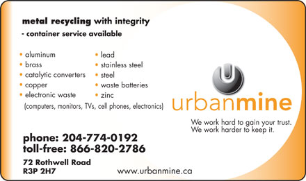 Urbanmine Inc (204-774-0192) - Annonce illustr&eacute;e - metal recycling with integrity - container service available aluminum lead brass stainless steel catalytic converters steel copper waste batteries electronic waste zinc (computers, monitors, TVs, cell phones, electronics) We work hard to gain your trust. We work harder to keep it. phone: 204-774-0192 toll-free: 866-820-2786 72 Rothwell Road R3P 2H7 www.urbanmine.ca  metal recycling with integrity - container service available aluminum lead brass stainless steel catalytic converters steel copper waste batteries electronic waste zinc (computers, monitors, TVs, cell phones, electronics) We work hard to gain your trust. We work harder to keep it. phone: 204-774-0192 toll-free: 866-820-2786 72 Rothwell Road R3P 2H7 www.urbanmine.ca