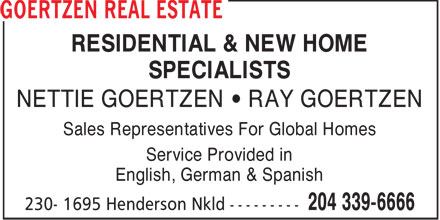 Goertzen Real Estate (204-339-6666) - Display Ad - RESIDENTIAL & NEW HOME SPECIALISTS NETTIE GOERTZEN • RAY GOERTZEN Sales Representatives For Global Homes Service Provided in English, German & Spanish  RESIDENTIAL & NEW HOME SPECIALISTS NETTIE GOERTZEN • RAY GOERTZEN Sales Representatives For Global Homes Service Provided in English, German & Spanish