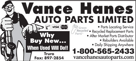 Vance Hanes Auto Parts Ltd (1-800-565-2433) - Annonce illustr&eacute;e - Vance Hanes AUTO PARTS LIMITED Parts Locating Service Recycled Replacement Parts Why After Market Parts Distributor Rebuilders Available Buy New... Daily Shipping Anywhere When Used Will Do!! 1-800-565-2433 Truro vancehanesautoparts.com Fax: 897-2854  Vance Hanes AUTO PARTS LIMITED Parts Locating Service Recycled Replacement Parts Why After Market Parts Distributor Rebuilders Available Buy New... Daily Shipping Anywhere When Used Will Do!! 1-800-565-2433 Truro vancehanesautoparts.com Fax: 897-2854