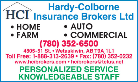 Hardy-Colborne Insurance Brokers Ltd (780-352-6500) - Annonce illustrée - Hardy-Colborne Insurance Brokers Ltd (780) 352-6500 4805-51 St.   Wetaskiwin, AB T9A 1L1 Toll Free: 1-888-313-2639   Fax: 780 352-0232 www.hcibrokers.com   hcibrokers@telus.net PERSONALIZED SERVICE KNOWLEDGEABLE STAFF