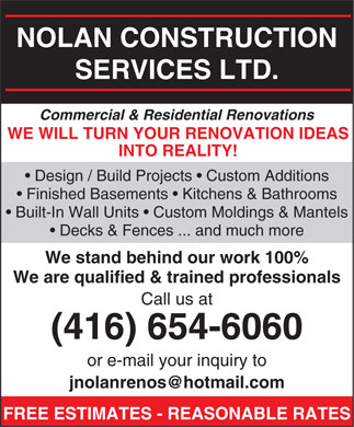 Nolan Construction Services Ltd (416-654-6060) - Annonce illustrée - NOLAN CONSTRUCTION SERVICES LTD. Commercial & Residential Renovations WE WILL TURN YOUR RENOVATION IDEAS INTO REALITY! Design / Build Projects   Custom Additions Finished Basements   Kitchens & Bathrooms Built-In Wall Units   Custom Moldings & Mantels Decks & Fences ... and much more We stand behind our work 100% We are qualified & trained professionals Call us at (416) 654-6060 or e-mail your inquiry to jnolanrenos@hotmail.com FREE ESTIMATES - REASONABLE RATES