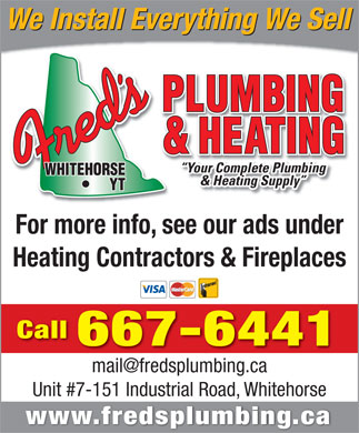Fred's Plumbing & Heating (867-667-6441) - Annonce illustrée - We Install Everything We Sell Your Complete Plumbing & Heating Supply For more info, see our ads under Heating Contractors & Fireplaces Call 667-6441 mail@fredsplumbing.camail@fredsplumbing.ca Unit #7-151 Industrial Road, Whitehorse www.fredsplumbing.ca We Install Everything We Sell Your Complete Plumbing & Heating Supply For more info, see our ads under Heating Contractors & Fireplaces Call 667-6441 mail@fredsplumbing.camail@fredsplumbing.ca Unit #7-151 Industrial Road, Whitehorse www.fredsplumbing.ca