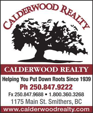 Calderwood Realty (250-847-9222) - Display Ad - CALDERWOOD REALTY Helping You Put Down Roots Since 1939 Ph 250.847.9222 Fx 250.847.9688   1.800.360.3268 1175 Main St. Smithers, BC www.calderwoodrealty.com