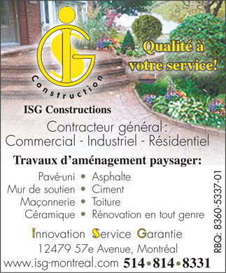 I S G Constructions Ventes &amp; D&eacute;veloppements (514-814-8331) - Annonce illustr&eacute;e - Qualit&eacute; &agrave; votre service! ISG Constructions Contracteur g&eacute;n&eacute;ral : Commercial - Industriel - R&eacute;sidentiel Travaux d am&eacute;nagement paysager: RBQ: 8360-5337-01 Pav&eacute;-uni Asphalte Mur de soutien Ciment Ma&ccedil;onnerie Toiture C&eacute;ramique R&eacute;novation en tout genre nnovation    ervice    arantie 12479 57e Avenue, Montr&eacute;al www.isg-montreal.com 514 814 8331  Qualit&eacute; &agrave; votre service! ISG Constructions Contracteur g&eacute;n&eacute;ral : Commercial - Industriel - R&eacute;sidentiel Travaux d am&eacute;nagement paysager: RBQ: 8360-5337-01 Pav&eacute;-uni Asphalte Mur de soutien Ciment Ma&ccedil;onnerie Toiture C&eacute;ramique R&eacute;novation en tout genre nnovation    ervice    arantie 12479 57e Avenue, Montr&eacute;al www.isg-montreal.com 514 814 8331  Qualit&eacute; &agrave; votre service! ISG Constructions Contracteur g&eacute;n&eacute;ral : Commercial - Industriel - R&eacute;sidentiel Travaux d am&eacute;nagement paysager: RBQ: 8360-5337-01 Pav&eacute;-uni Asphalte Mur de soutien Ciment Ma&ccedil;onnerie Toiture C&eacute;ramique R&eacute;novation en tout genre nnovation    ervice    arantie 12479 57e Avenue, Montr&eacute;al www.isg-montreal.com 514 814 8331  Qualit&eacute; &agrave; votre service! ISG Constructions Contracteur g&eacute;n&eacute;ral : Commercial - Industriel - R&eacute;sidentiel Travaux d am&eacute;nagement paysager: RBQ: 8360-5337-01 Pav&eacute;-uni Asphalte Mur de soutien Ciment Ma&ccedil;onnerie Toiture C&eacute;ramique R&eacute;novation en tout genre nnovation    ervice    arantie 12479 57e Avenue, Montr&eacute;al www.isg-montreal.com 514 814 8331