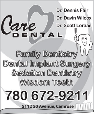Loraas Scott Dr (780-672-9211) - Annonce illustr&eacute;e - Dr. Dennis Fair Dr. Davin Wilcox Dr. Scott Loraas are C Family Dentistry Dental Implant Surgery Sedation Dentistry Sedation Dentistry Wisdom Teeth Wisdom Teeth 780 672-9211 5112 50 Avenue, Camrose  Dr. Dennis Fair Dr. Davin Wilcox Dr. Scott Loraas are C Family Dentistry Dental Implant Surgery Sedation Dentistry Sedation Dentistry Wisdom Teeth Wisdom Teeth 780 672-9211 5112 50 Avenue, Camrose  Dr. Dennis Fair Dr. Davin Wilcox Dr. Scott Loraas are C Family Dentistry Dental Implant Surgery Sedation Dentistry Sedation Dentistry Wisdom Teeth Wisdom Teeth 780 672-9211 5112 50 Avenue, Camrose  Dr. Dennis Fair Dr. Davin Wilcox Dr. Scott Loraas are C Family Dentistry Dental Implant Surgery Sedation Dentistry Sedation Dentistry Wisdom Teeth Wisdom Teeth 780 672-9211 5112 50 Avenue, Camrose  Dr. Dennis Fair Dr. Davin Wilcox Dr. Scott Loraas are C Family Dentistry Dental Implant Surgery Sedation Dentistry Sedation Dentistry Wisdom Teeth Wisdom Teeth 780 672-9211 5112 50 Avenue, Camrose  Dr. Dennis Fair Dr. Davin Wilcox Dr. Scott Loraas are C Family Dentistry Dental Implant Surgery Sedation Dentistry Sedation Dentistry Wisdom Teeth Wisdom Teeth 780 672-9211 5112 50 Avenue, Camrose